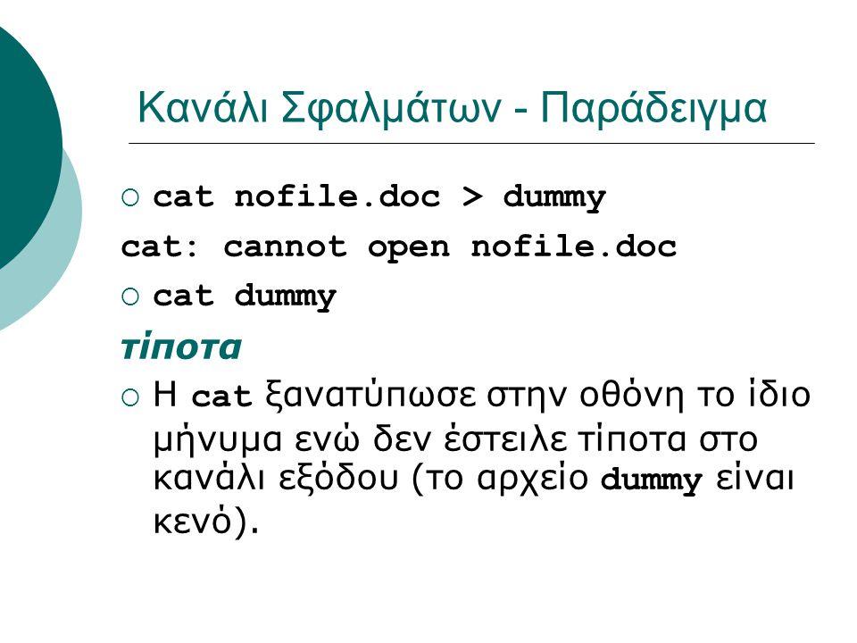 Κανάλι Σφαλμάτων - Παράδειγμα  cat nofile.doc > dummy cat: cannot open nofile.doc  cat dummy τίποτα  Η cat ξανατύπωσε στην οθόνη το ίδιο μήνυμα ενώ δεν έστειλε τίποτα στο κανάλι εξόδου (το αρχείο dummy είναι κενό).