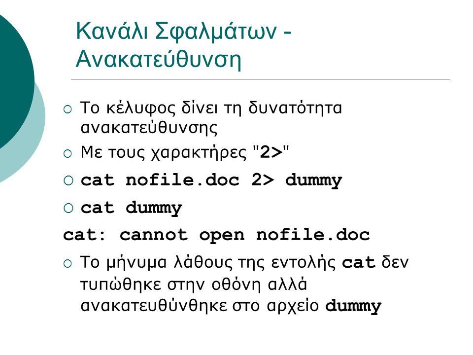 Κανάλι Σφαλμάτων - Ανακατεύθυνση  Το κέλυφος δίνει τη δυνατότητα ανακατεύθυνσης  Με τους χαρακτήρες 2>  cat nofile.doc 2> dummy  cat dummy cat: cannot open nofile.doc  Το μήνυμα λάθους της εντολής cat δεν τυπώθηκε στην οθόνη αλλά ανακατευθύνθηκε στο αρχείο dummy