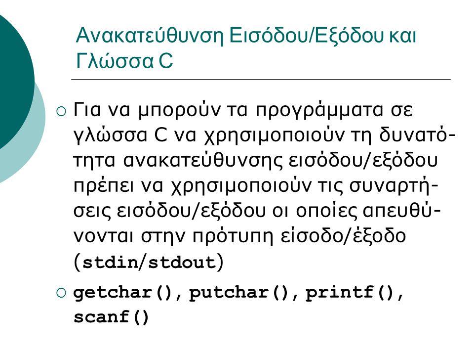 Ανακατεύθυνση Εισόδου/Εξόδου και Γλώσσα C  Για να μπορούν τα προγράμματα σε γλώσσα C να χρησιμοποιούν τη δυνατό- τητα ανακατεύθυνσης εισόδου/εξόδου πρέπει να χρησιμοποιούν τις συναρτή- σεις εισόδου/εξόδου οι οποίες απευθύ- νονται στην πρότυπη είσοδο/έξοδο ( stdin / stdout )  getchar(), putchar(), printf(), scanf()