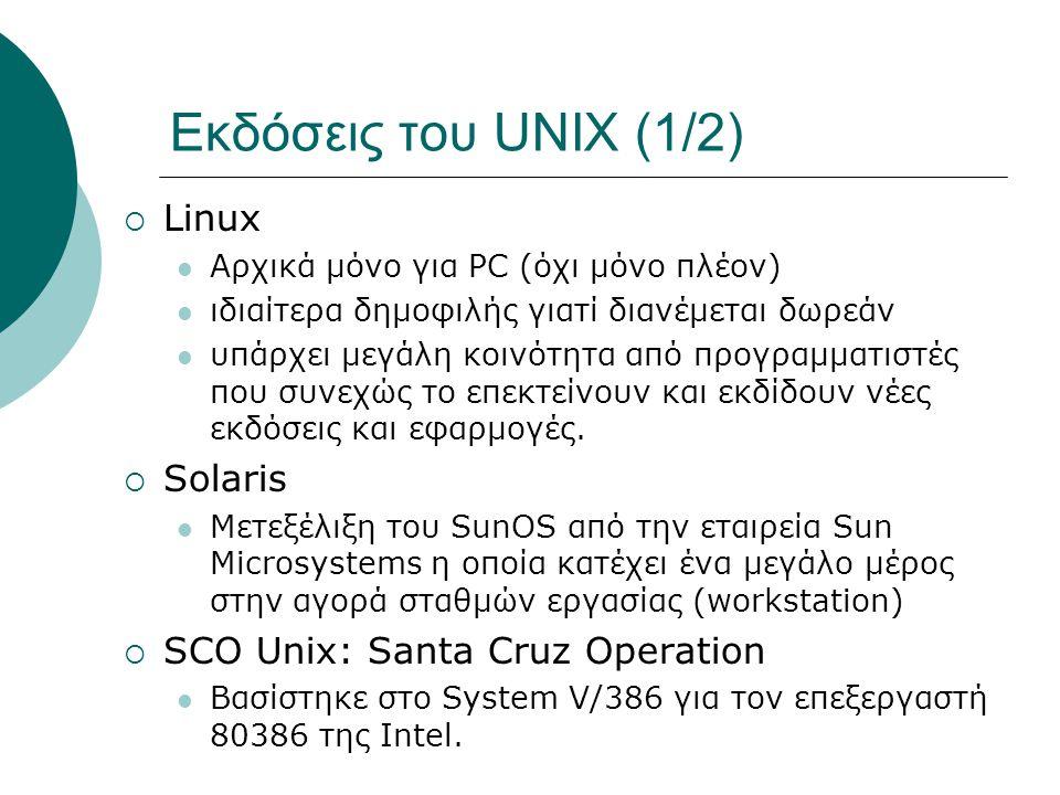 Εκδόσεις του UNIX (1/2)  Linux Αρχικά μόνο για PC (όχι μόνο πλέον) ιδιαίτερα δημοφιλής γιατί διανέμεται δωρεάν υπάρχει μεγάλη κοινότητα από προγραμματιστές που συνεχώς το επεκτείνουν και εκδίδουν νέες εκδόσεις και εφαρμογές.