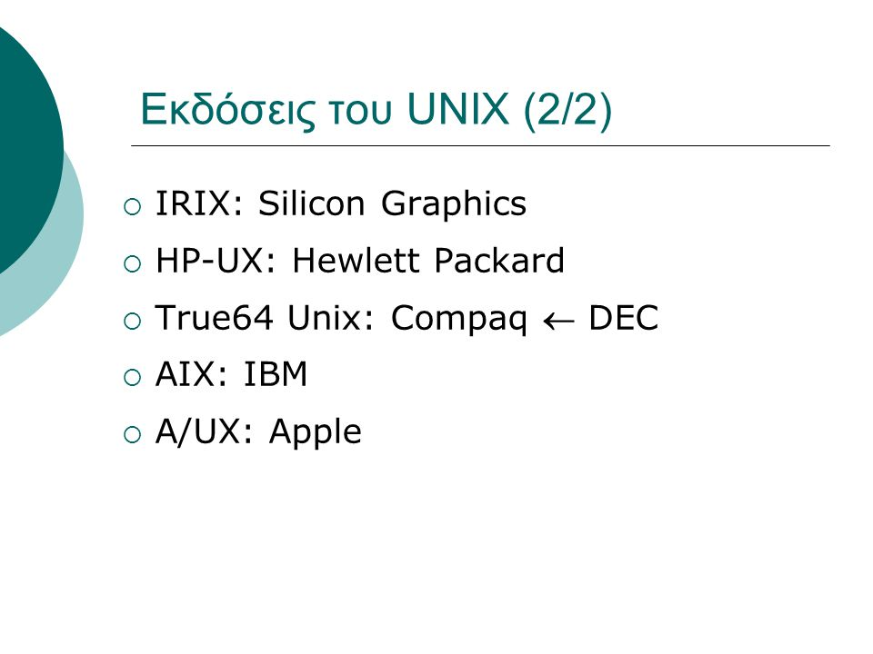 Εκδόσεις του UNIX (2/2)  IRIX: Silicon Graphics  HP-UX: Hewlett Packard  True64 Unix: Compaq  DEC  ΑΙΧ: IBM  A/UX: Apple