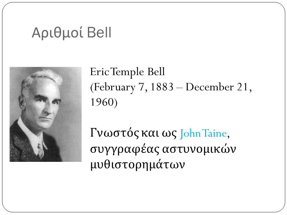 Αριθμοί Bell Eric Temple Bell (February 7, 1883 – December 21, 1960) Γνωστός και ως John Taine, συγγραφέας αστυνομικών μυθιστορημάτων