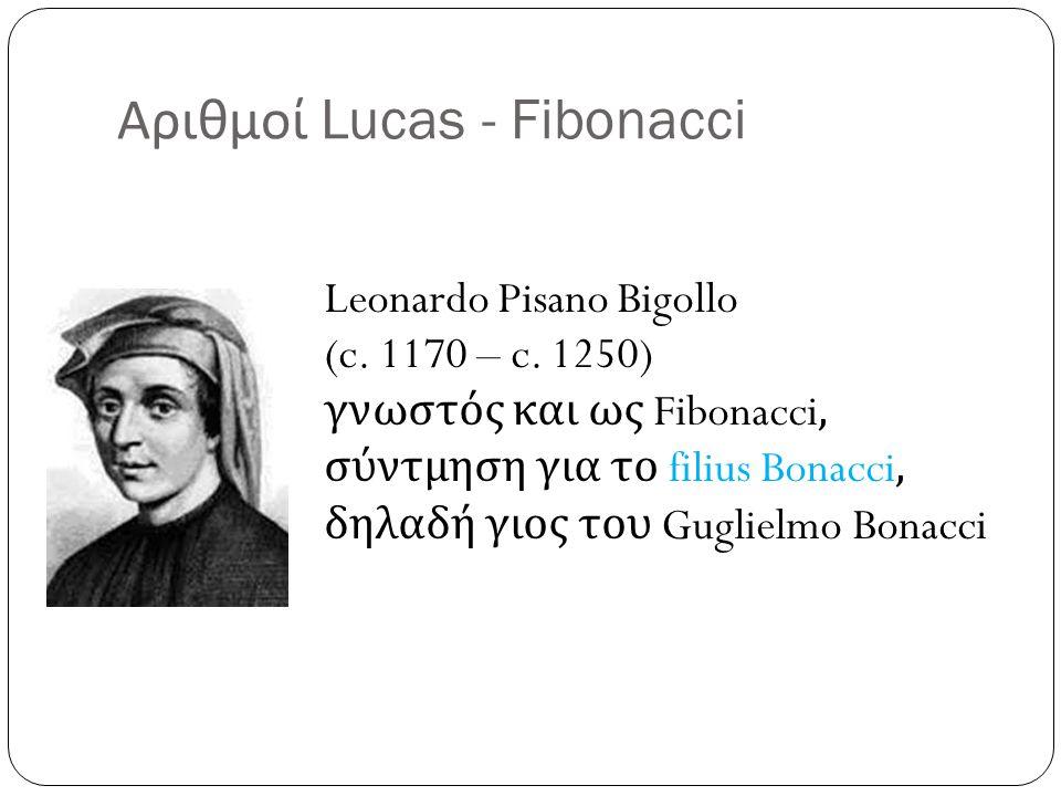 Αριθμοί Lucas - Fibonacci Leonardo Pisano Bigollo (c. 1170 – c. 1250) γνωστός και ως Fibonacci, σύντμηση για το filius Bonacci, δηλαδή γιος του Guglie