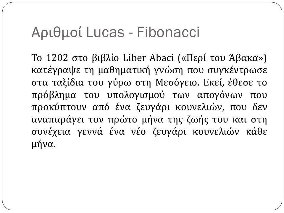 Αριθμοί Lucas - Fibonacci Το 1202 στο βιβλίο Liber Abaci (« Περί του Άβακα ») κατέγραψε τη μαθηματική γνώση που συγκέντρωσε στα ταξίδια του γύρω στη Μ