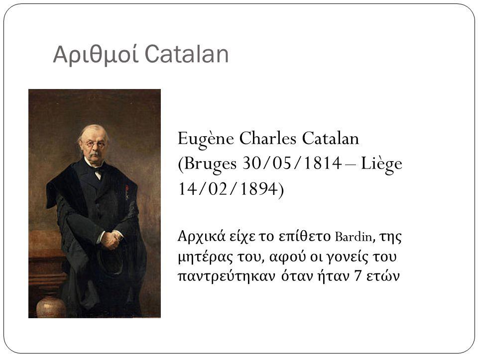Αριθμοί Catalan Eugène Charles Catalan (Bruges 30/05/1814 – Liège 14/02/1894) Αρχικά είχε το επίθετο Bardin, της μητέρας του, αφού οι γονείς του παντρ