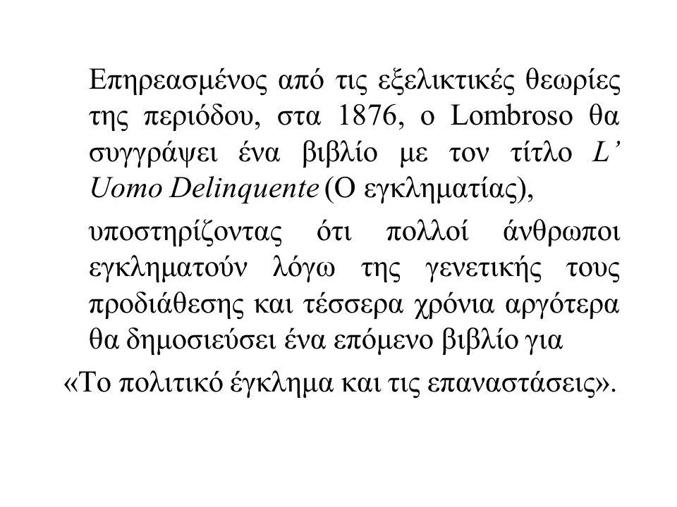 Επηρεασμένος από τις εξελικτικές θεωρίες της περιόδου, στα 1876, ο Lombroso θα συγγράψει ένα βιβλίο με τον τίτλο L' Uomo Delinquente (Ο εγκληματίας), υποστηρίζοντας ότι πολλοί άνθρωποι εγκληματούν λόγω της γενετικής τους προδιάθεσης και τέσσερα χρόνια αργότερα θα δημοσιεύσει ένα επόμενο βιβλίο για «Το πολιτικό έγκλημα και τις επαναστάσεις».