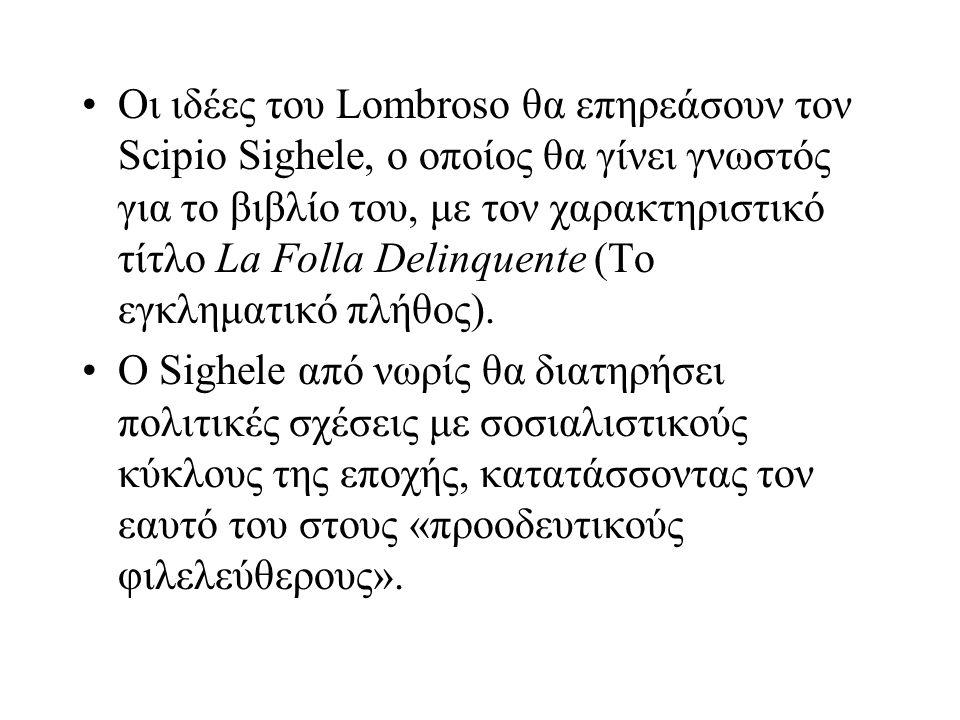 Οι ιδέες του Lombroso θα επηρεάσουν τον Scipio Sighele, o οποίος θα γίνει γνωστός για το βιβλίο του, με τον χαρακτηριστικό τίτλο La Folla Delinquente (Το εγκληματικό πλήθος).
