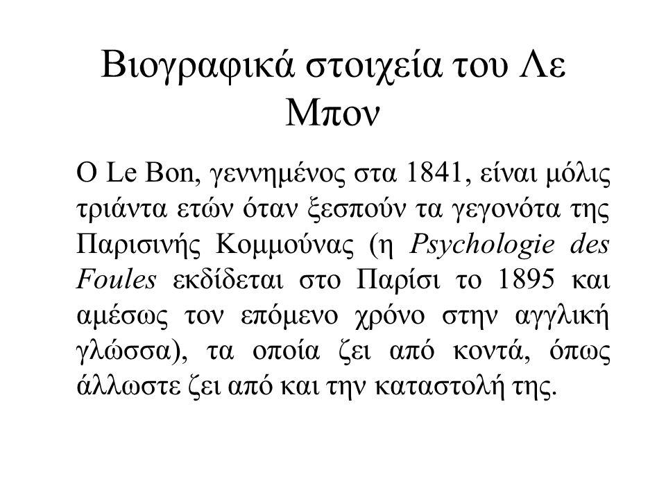 Βιογραφικά στοιχεία του Λε Μπον Ο Le Bon, γεννημένος στα 1841, είναι μόλις τριάντα ετών όταν ξεσπούν τα γεγονότα της Παρισινής Κομμούνας (η Psychologie des Foules εκδίδεται στο Παρίσι το 1895 και αμέσως τον επόμενο χρόνο στην αγγλική γλώσσα), τα οποία ζει από κοντά, όπως άλλωστε ζει από και την καταστολή της.