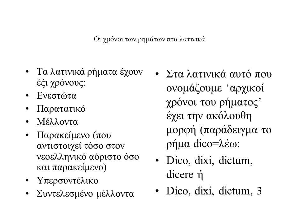 Οι χρόνοι των ρημάτων στα λατινικά Τα λατινικά ρήματα έχουν έξι χρόνους: Ενεστώτα Παρατατικό Μέλλοντα Παρακείμενο (που αντιστοιχεί τόσο στον νεοελληνικό αόριστο όσο και παρακείμενο) Υπερσυντέλικο Συντελεσμένο μέλλοντα Στα λατινικά αυτό που ονομάζουμε 'αρχικοί χρόνοι του ρήματος' έχει την ακόλουθη μορφή (παράδειγμα το ρήμα dico=λέω: Dico, dixi, dictum, dicere ή Dico, dixi, dictum, 3
