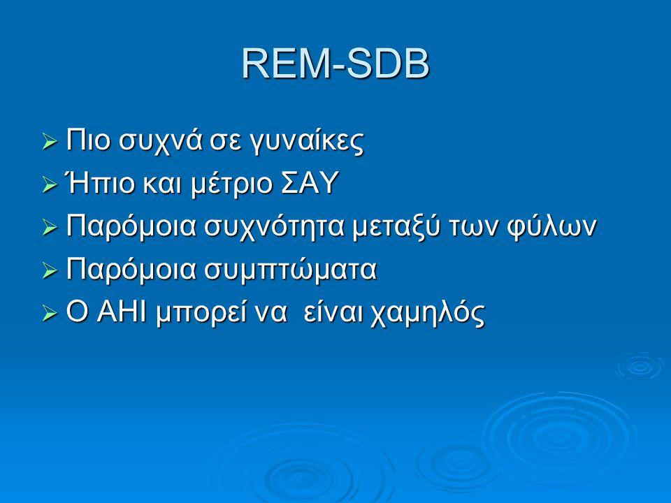 REM-SDB  Πιο συχνά σε γυναίκες  Ήπιο και μέτριο ΣΑΥ  Παρόμοια συχνότητα μεταξύ των φύλων  Παρόμοια συμπτώματα  Ο ΑΗΙ μπορεί να είναι χαμηλός