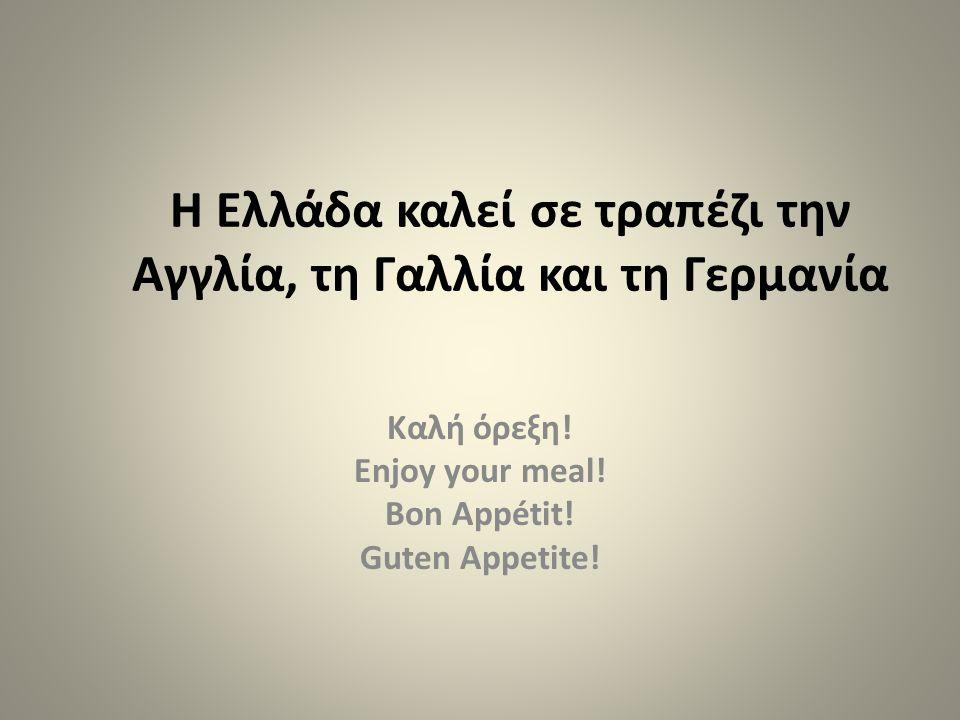 Η Ελλάδα καλεί σε τραπέζι την Αγγλία, τη Γαλλία και τη Γερμανία Καλή όρεξη! Enjoy your meal! Bon Appétit! Guten Appetite!
