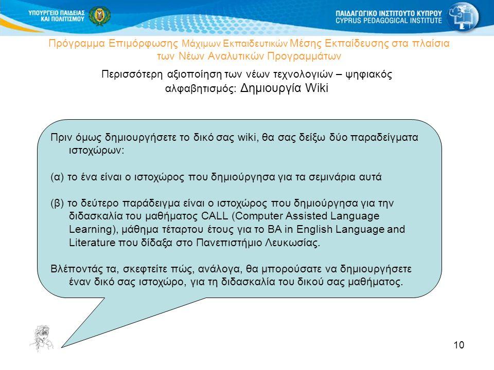 10 Πρόγραμμα Επιμόρφωσης Μάχιμων Εκπαιδευτικών Μέσης Εκπαίδευσης στα πλαίσια των Νέων Αναλυτικών Προγραμμάτων Περισσότερη αξιοποίηση των νέων τεχνολογιών – ψηφιακός αλφαβητισμός: Δημιουργία Wiki Πριν όμως δημιουργήσετε το δικό σας wiki, θα σας δείξω δύο παραδείγματα ιστοχώρων: (α) το ένα είναι ο ιστοχώρος που δημιούργησα για τα σεμινάρια αυτά (β) το δεύτερο παράδειγμα είναι ο ιστοχώρος που δημιούργησα για την διδασκαλία του μαθήματος CALL (Computer Assisted Language Learning), μάθημα τέταρτου έτους για το BA in English Language and Literature που δίδαξα στο Πανεπιστήμιο Λευκωσίας.