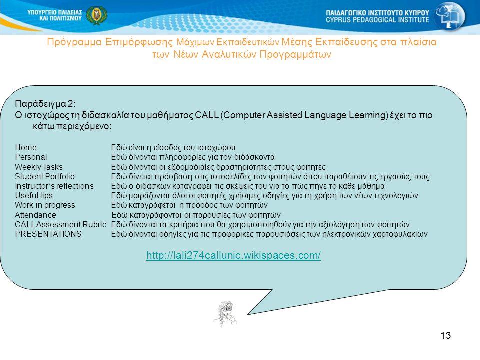 13 Πρόγραμμα Επιμόρφωσης Μάχιμων Εκπαιδευτικών Μέσης Εκπαίδευσης στα πλαίσια των Νέων Αναλυτικών Προγραμμάτων Παράδειγμα 2: Ο ιστοχώρος τη διδασκαλία του μαθήματος CALL (Computer Assisted Language Learning) έχει το πιο κάτω περιεχόμενο: HomeΕδώ είναι η είσοδος του ιστοχώρου PersonalΕδώ δίνονται πληροφορίες για τον διδάσκοντα Weekly TasksΕδώ δίνονται οι εβδομαδιαίες δραστηριότητες στους φοιτητές Student PortfolioΕδώ δίνεται πρόσβαση στις ιστοσελίδες των φοιτητών όπου παραθέτουν τις εργασίες τους Instructor's reflectionsΕδώ ο διδάσκων καταγράφει τις σκέψεις του για το πώς πήγε το κάθε μάθημα Useful tipsΕδώ μοιράζονται όλοι οι φοιτητές χρήσιμες οδηγίες για τη χρήση των νέων τεχνολογιών Work in progressΕδώ καταγράφεται η πρόοδος των φοιτητών Attendance Εδώ καταγράφονται οι παρουσίες των φοιτητών CALL Assessment RubricΕδώ δίνονται τα κριτήρια που θα χρησιμοποιηθούν για την αξιολόγηση των φοιτητών PRESENTATIONSΕδώ δίνονται οδηγίες για τις προφορικές παρουσιάσεις των ηλεκτρονικών χαρτοφυλακίων http://lali274callunic.wikispaces.com/