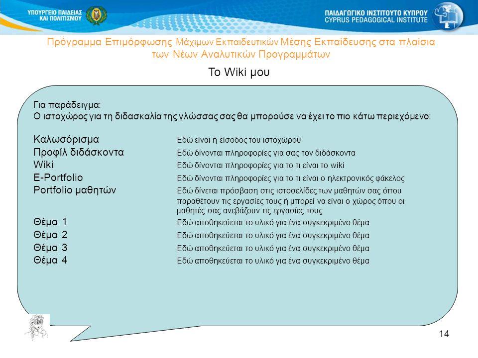 14 Πρόγραμμα Επιμόρφωσης Μάχιμων Εκπαιδευτικών Μέσης Εκπαίδευσης στα πλαίσια των Νέων Αναλυτικών Προγραμμάτων Το Wiki μου Για παράδειγμα: Ο ιστοχώρος για τη διδασκαλία της γλώσσας σας θα μπορούσε να έχει το πιο κάτω περιεχόμενο: Καλωσόρισμα Εδώ είναι η είσοδος του ιστοχώρου Προφίλ διδάσκοντα Εδώ δίνονται πληροφορίες για σας τον διδάσκοντα Wiki Εδώ δίνονται πληροφορίες για το τι είναι το wiki E-Portfolio Εδώ δίνονται πληροφορίες για το τι είναι ο ηλεκτρονικός φάκελος Portfolio μαθητών Εδώ δίνεται πρόσβαση στις ιστοσελίδες των μαθητών σας όπου παραθέτουν τις εργασίες τους ή μπορεί να είναι ο χώρος όπου οι μαθητές σας ανεβάζουν τις εργασίες τους Θέμα 1 Εδώ αποθηκεύεται το υλικό για ένα συγκεκριμένο θέμα Θέμα 2 Εδώ αποθηκεύεται το υλικό για ένα συγκεκριμένο θέμα Θέμα 3 Εδώ αποθηκεύεται το υλικό για ένα συγκεκριμένο θέμα Θέμα 4 Εδώ αποθηκεύεται το υλικό για ένα συγκεκριμένο θέμα