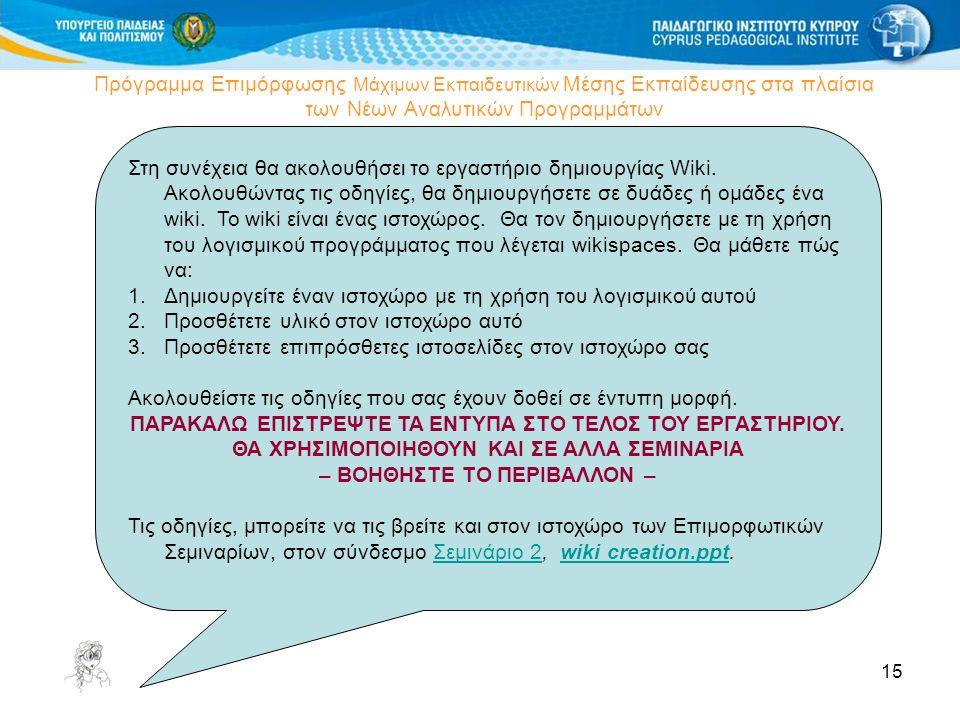 15 Πρόγραμμα Επιμόρφωσης Μάχιμων Εκπαιδευτικών Μέσης Εκπαίδευσης στα πλαίσια των Νέων Αναλυτικών Προγραμμάτων Δημιουργία Wiki Στη συνέχεια θα ακολουθήσει το εργαστήριο δημιουργίας Wiki.