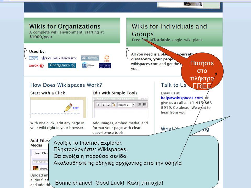 17 Πατήστε στο πλήκτρο FREE Ανοίξτε το Internet Explorer. Πληκτρολογήστε: Wikispaces. Θα ανοίξει η παρούσα σελίδα. Ακολουθήστε τις οδηγίες αρχίζοντας