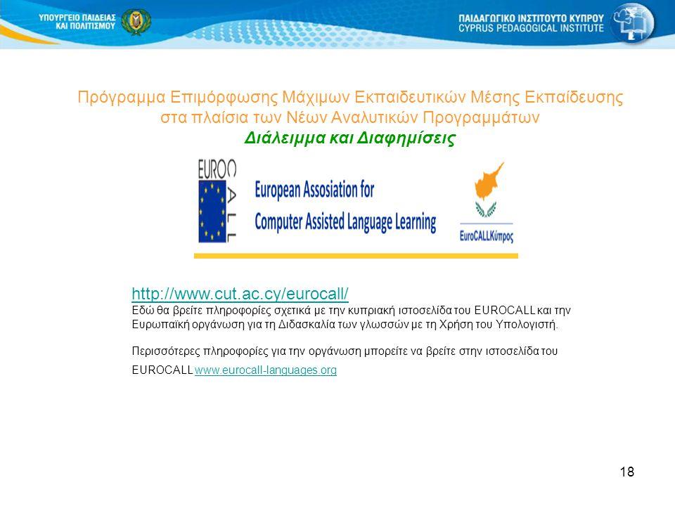 18 Πρόγραμμα Επιμόρφωσης Μάχιμων Εκπαιδευτικών Μέσης Εκπαίδευσης στα πλαίσια των Νέων Αναλυτικών Προγραμμάτων Διάλειμμα και Διαφημίσεις http://www.cut.ac.cy/eurocall/ Εδώ θα βρείτε πληροφορίες σχετικά με την κυπριακή ιστοσελίδα του EUROCALL και την Ευρωπαϊκή οργάνωση για τη Διδασκαλία των γλωσσών με τη Χρήση του Υπολογιστή.