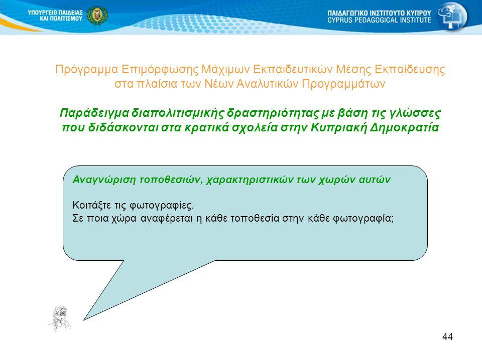 44 Πρόγραμμα Επιμόρφωσης Μάχιμων Εκπαιδευτικών Μέσης Εκπαίδευσης στα πλαίσια των Νέων Αναλυτικών Προγραμμάτων Παράδειγμα διαπολιτισμικής δραστηριότητας με βάση τις γλώσσες που διδάσκονται στα κρατικά σχολεία στην Κυπριακή Δημοκρατία Αναγνώριση τοποθεσιών, χαρακτηριστικών των χωρών αυτών Κοιτάξτε τις φωτογραφίες.