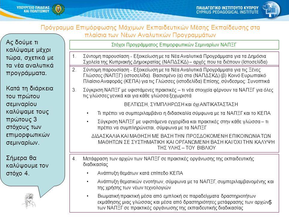 5 Πρόγραμμα Επιμόρφωσης Μάχιμων Εκπαιδευτικών Μέσης Εκπαίδευσης στα πλαίσια των Νέων Αναλυτικών Προγραμμάτων Στόχοι Προγράμματος Επιμορφωτικών Σεμιναρίων ΝΑΠΞΓ 4.Μετάφραση των αρχών των ΝΑΠΞΓ σε πρακτικές οργάνωσης της εκπαιδευτικής διαδικασίας Ανάπτυξη θεμάτων κατά επίπεδο ΚΕΠΑ Ανάπτυξη θεματικών ενοτήτων, σύμφωνα με τα ΝΑΠΞΓ, συμπεριλαμβανομένης και της χρήσης των νέων τεχνολογιών Βιωματική πρακτική μέσα από εμπλοκή σε παραδείγματα δραστηριοτήτων εκμάθησης μιας γλώσσας και μέσα από δραστηριότητες μετάφρασης των αρχών των ΝΑΠΞΓ σε πρακτικές οργάνωσης της εκπαιδευτικής διαδικασίας 2.Σύντομη παρουσίαση - Εξοικείωση με τα Νέα Αναλυτικά Προγράμματα για τις Ξένες Γλώσσες (ΝΑΠΞΓ) (ιστοσελίδα).