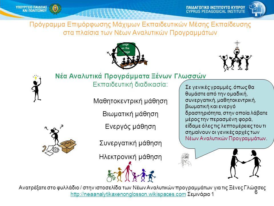6 Πρόγραμμα Επιμόρφωσης Μάχιμων Εκπαιδευτικών Μέσης Εκπαίδευσης στα πλαίσια των Νέων Αναλυτικών Προγραμμάτων Νέα Αναλυτικά Προγράμματα Ξένων Γλωσσών Εκπαιδευτική διαδικασία: Μαθητοκεντρική μάθηση Βιωματική μάθηση Ενεργός μάθηση Συνεργατική μάθηση Ηλεκτρονική μάθηση Ανατρέξατε στο φυλλάδιο / στην ιστοσελίδα των Νέων Αναλυτικών προγραμμάτων για τις Ξένες Γλώσσες http://neaanalytikaxenonglosson.wikispaces.comhttp://neaanalytikaxenonglosson.wikispaces.com Σεμινάριο 1 Σε γενικές γραμμές, όπως θα θυμάστε από την ομαδική, συνεργατική, μαθητοκεντρική, βιωματική και ενεργό δραστηριότητα, στην οποία λάβατε μέρος την περασμένη φορά, είδαμε όλες τις λεπτομέρειες του τι σημαίνουν οι γενικές αρχές των Νέων Αναλυτικών Προγραμμάτων.