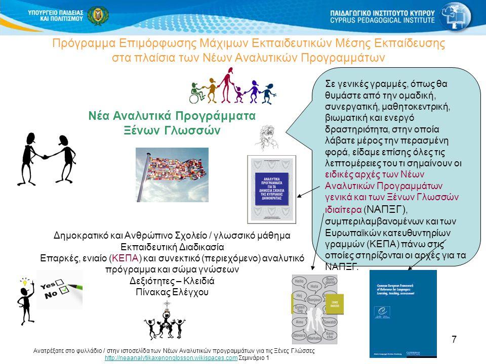 7 Πρόγραμμα Επιμόρφωσης Μάχιμων Εκπαιδευτικών Μέσης Εκπαίδευσης στα πλαίσια των Νέων Αναλυτικών Προγραμμάτων Νέα Αναλυτικά Προγράμματα Ξένων Γλωσσών Δημοκρατικό και Ανθρώπινο Σχολείο / γλωσσικό μάθημα Εκπαιδευτική Διαδικασία Επαρκές, ενιαίο (ΚΕΠΑ) και συνεκτικό (περιεχόμενο) αναλυτικό πρόγραμμα και σώμα γνώσεων Δεξιότητες – Κλειδιά Πίνακας Ελέγχου Σε γενικές γραμμές, όπως θα θυμάστε από την ομαδική, συνεργατική, μαθητοκεντρική, βιωματική και ενεργό δραστηριότητα, στην οποία λάβατε μέρος την περασμένη φορά, είδαμε επίσης όλες τις λεπτομέρειες του τι σημαίνουν οι ειδικές αρχές των Νέων Αναλυτικών Προγραμμάτων γενικά και των Ξένων Γλωσσών ιδιαίτερα ( ΝΑΠΞΓ), συμπεριλαμβανομένων και των Ευρωπαϊκών κατευθυντηρίων γραμμών (ΚΕΠΑ) πάνω στις οποίες στηρίζονται οι αρχές για τα ΝΑΠΞΓ.