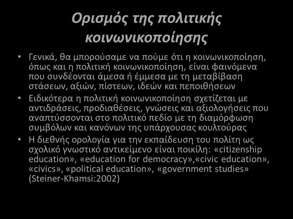 Ορισμός της πολιτικής κοινωνικοποίησης Γενικά, θα μπορούσαμε να πούμε ότι η κοινωνικοποίηση, όπως και η πολιτική κοινωνικοποίηση, είναι φαινόμενα που συνδέονται άμεσα ή έμμεσα με τη μεταβίβαση στάσεων, αξιών, πίστεων, ιδεών και πεποιθήσεων Ειδικότερα η πολιτική κοινωνικοποίηση σχετίζεται με αντιδράσεις, προδιαθέσεις, γνώσεις και αξιολογήσεις που αναπτύσσονται στο πολιτικό πεδίο με τη διαμόρφωση συμβόλων και κανόνων της υπάρχουσας κουλτούρας Η διεθνής ορολογία για την εκπαίδευση του πολίτη ως σχολικό γνωστικό αντικείμενο είναι ποικίλη: «citizenship education», «education for democracy»,«civic education», «civics», «political education», «government studies» (Steiner-Khamsi:2002)