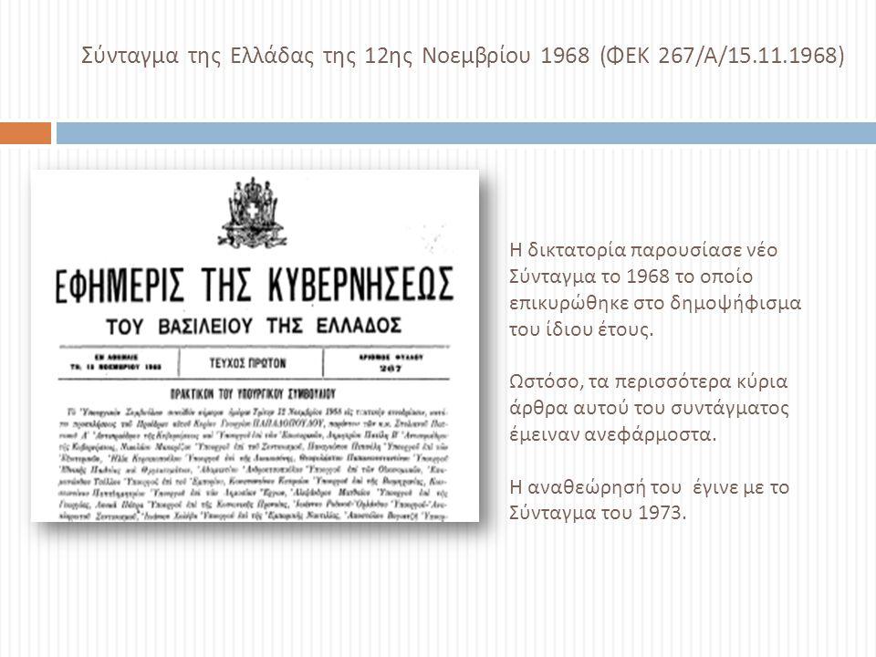 Σ ύνταγμα της Ελλάδας της 12 ης Νοεμβρίου 1968 ( ΦΕΚ 267/ Α /15.11.1968) Η δικτατορία παρουσίασε νέο Σύνταγμα το 1968 το οποίο επικυρώθηκε στο δημοψήφ