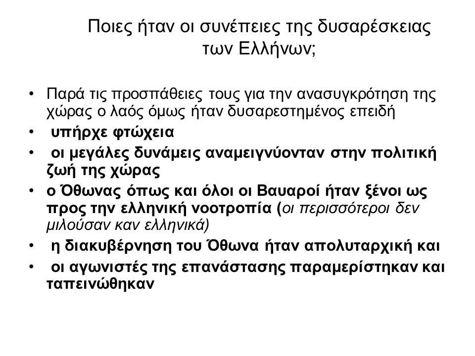 Ποιες ήταν οι συνέπειες της δυσαρέσκειας των Ελλήνων; Παρά τις προσπάθειες τους για την ανασυγκρότηση της χώρας ο λαός όμως ήταν δυσαρεστημένος επειδή υπήρχε φτώχεια οι μεγάλες δυνάμεις αναμειγνύονταν στην πολιτική ζωή της χώρας ο Όθωνας όπως και όλοι οι Βαυαροί ήταν ξένοι ως προς την ελληνική νοοτροπία (οι περισσότεροι δεν μιλούσαν καν ελληνικά) η διακυβέρνηση του Όθωνα ήταν απολυταρχική και οι αγωνιστές της επανάστασης παραμερίστηκαν και ταπεινώθηκαν
