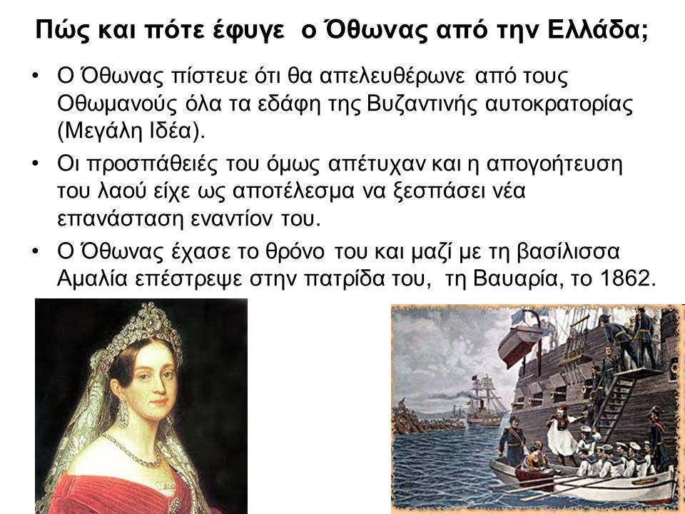 Πώς και πότε έφυγε ο Όθωνας από την Ελλάδα; Ο Όθωνας πίστευε ότι θα απελευθέρωνε από τους Οθωμανούς όλα τα εδάφη της Βυζαντινής αυτοκρατορίας (Μεγάλη Ιδέα).