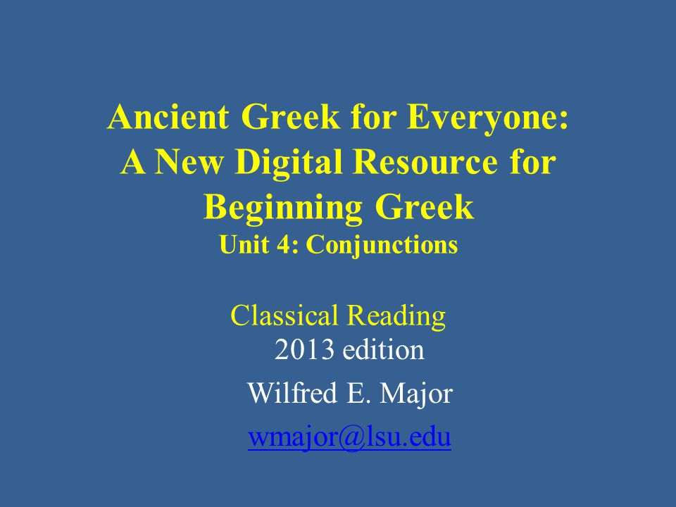 Ancient Greek for Everyone: A New Digital Resource for Beginning Greek Unit 4: Conjunctions Classical Reading 2013 edition Wilfred E.