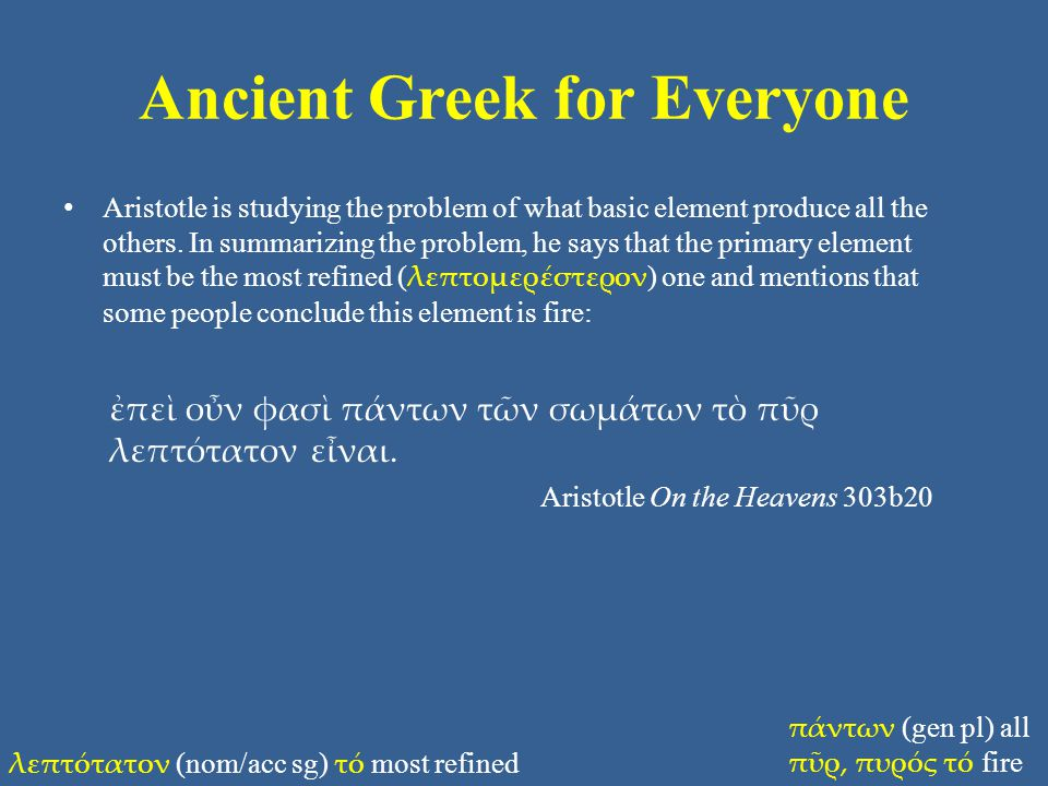 Ancient Greek for Everyone Aristotle is studying the problem of what basic element produce all the others. In summarizing the problem, he says that th