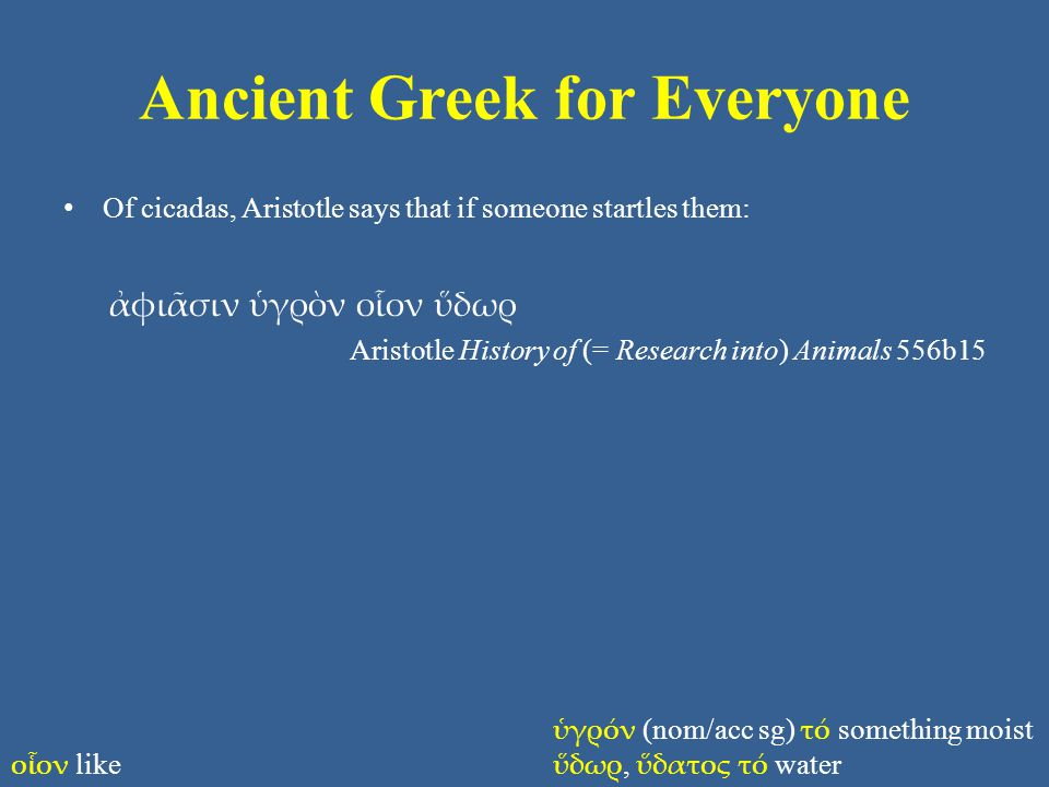 Ancient Greek for Everyone Of cicadas, Aristotle says that if someone startles them: ἀφιᾶσιν ὑγρὸν οἷον ὕδωρ Aristotle History of (= Research into) An