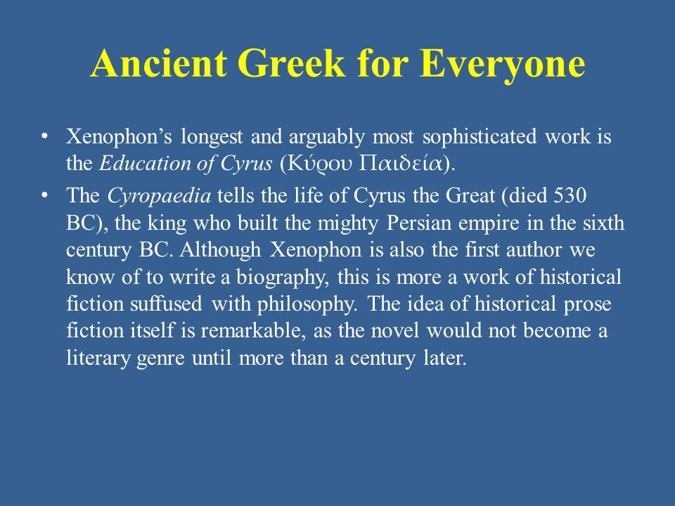 Ancient Greek for Everyone Xenophon's longest and arguably most sophisticated work is the Education of Cyrus ( Κύρου Παιδεία ). The Cyropaedia tells t