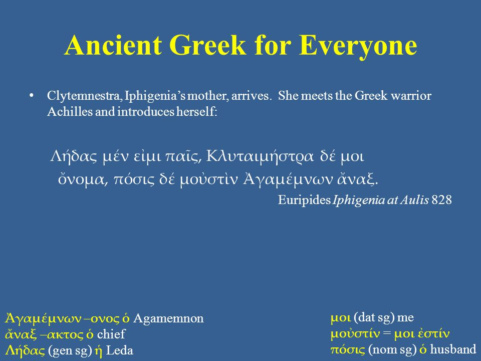 Ancient Greek for Everyone Clytemnestra, Iphigenia's mother, arrives. She meets the Greek warrior Achilles and introduces herself: Λήδας μέν εἰμι παῖς