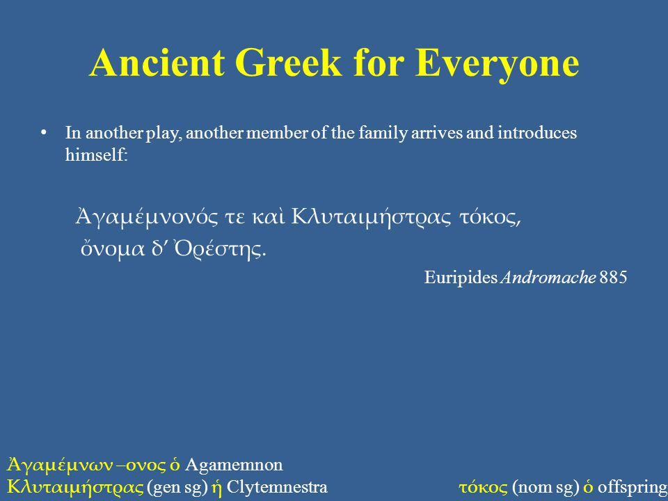 Ancient Greek for Everyone In another play, another member of the family arrives and introduces himself: Ἀγαμέμνονός τε καὶ Κλυταιμήστρας τόκος, ὄνομα