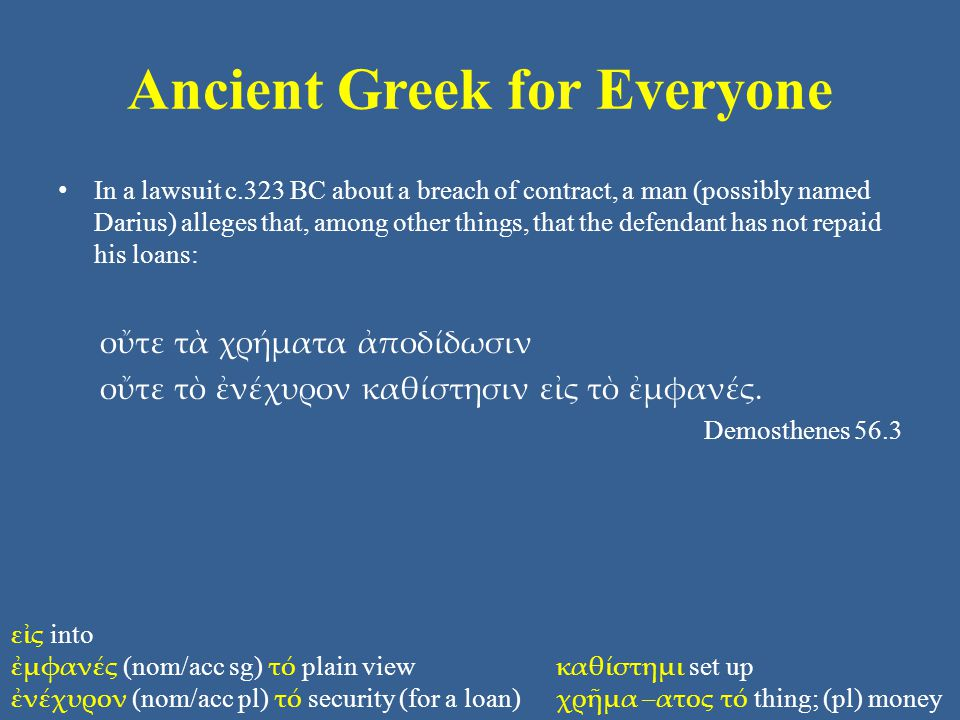 Ancient Greek for Everyone In a lawsuit c.323 BC about a breach of contract, a man (possibly named Darius) alleges that, among other things, that the