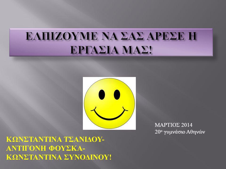 ΜΑΡΤΙΟΣ 2014 20 ο γυμνάσιο Αθηνών ΚΩΝΣΤΑΝΤΙΝΑ ΤΣΑΝΙΔΟΥ - ΑΝΤΙΓΟΝΗ ΦΟΥΣΚΑ - ΚΩΝΣΤΑΝΤΙΝΑ ΣΥΝΟΔΙΝΟΥ !