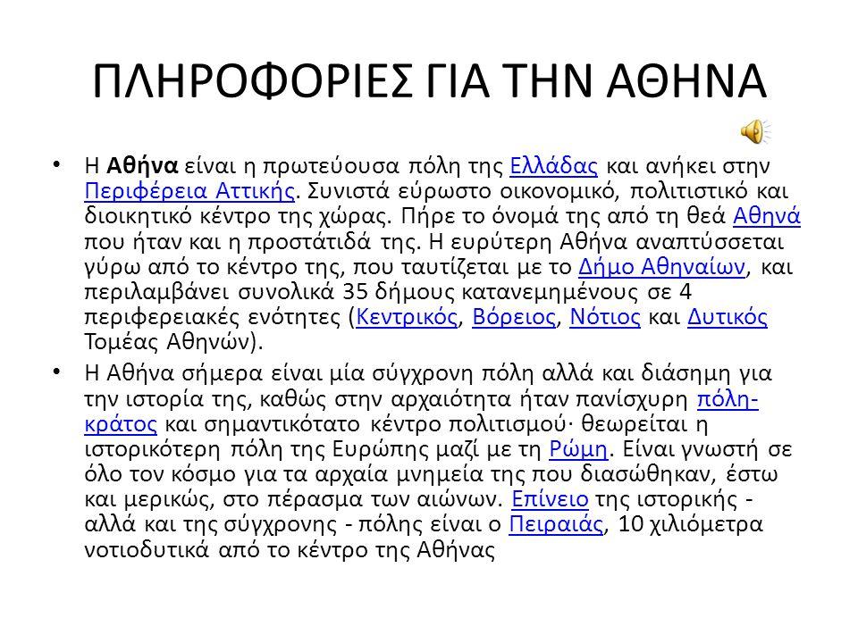 ΠΛΗΡΟΦΟΡΙΕΣ ΓΙΑ ΤΗΝ ΑΘΗΝΑ Η Αθήνα είναι η πρωτεύουσα πόλη της Ελλάδας και ανήκει στην Περιφέρεια Αττικής.