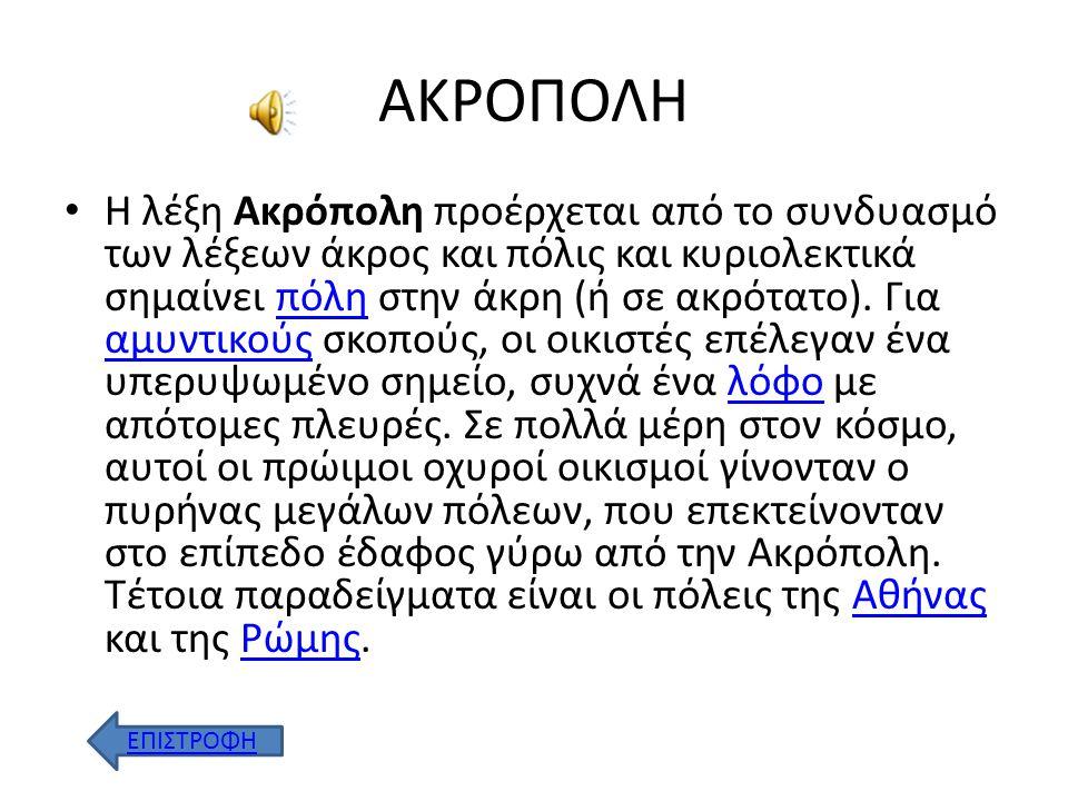 ΑΚΡΟΠΟΛΗ Η λέξη Ακρόπολη προέρχεται από το συνδυασμό των λέξεων άκρος και πόλις και κυριολεκτικά σημαίνει πόλη στην άκρη (ή σε ακρότατο).