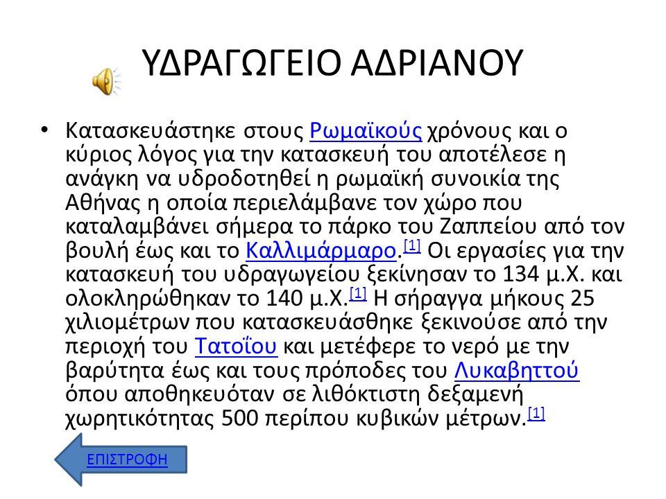 ΥΔΡΑΓΩΓΕΙΟ ΑΔΡΙΑΝΟΥ Κατασκευάστηκε στους Ρωμαϊκούς χρόνους και ο κύριος λόγος για την κατασκευή του αποτέλεσε η ανάγκη να υδροδοτηθεί η ρωμαϊκή συνοικία της Αθήνας η οποία περιελάμβανε τον χώρο που καταλαμβάνει σήμερα το πάρκο του Ζαππείου από τον βουλή έως και το Καλλιμάρμαρο.