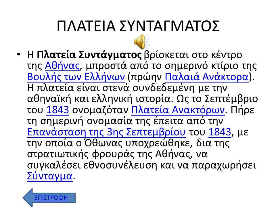ΠΛΑΤΕΙΑ ΣΥΝΤΑΓΜΑΤΟΣ Η Πλατεία Συντάγματος βρίσκεται στο κέντρο της Αθήνας, μπροστά από το σημερινό κτίριο της Βουλής των Ελλήνων (πρώην Παλαιά Ανάκτορα).