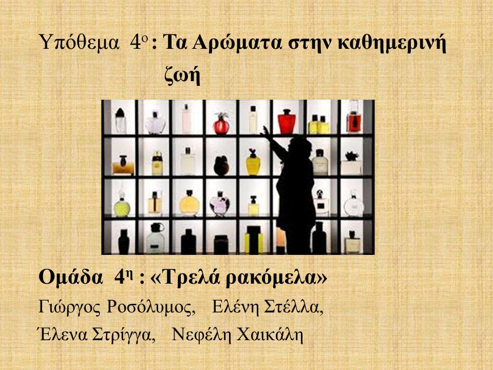 Υπόθεμα 4 ο : Τα Αρώματα στην καθημερινή ζωή Ομάδα 4 η : « Τρελά ρακόμελα » Γιώργος Ροσόλυμος, Ελένη Στέλλα, Έλενα Στρίγγα, Νεφέλη Χαικάλη