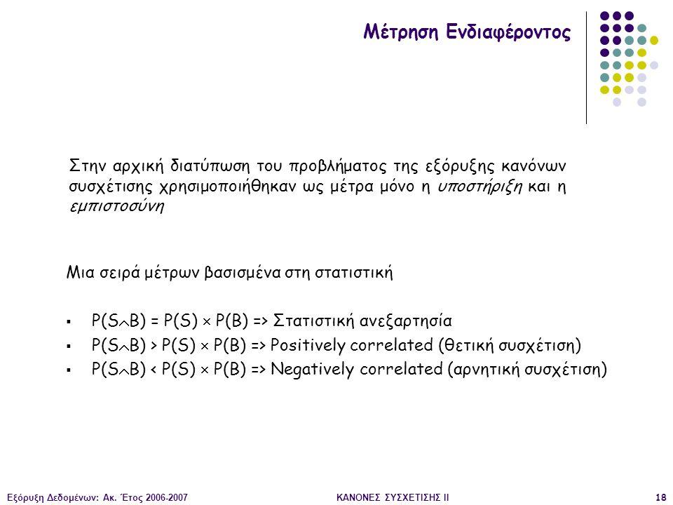 Εξόρυξη Δεδομένων: Ακ. Έτος 2006-2007ΚΑΝΟΝΕΣ ΣΥΣΧΕΤΙΣΗΣ II18 Μια σειρά μέτρων βασισμένα στη στατιστική  P(S  B) = P(S)  P(B) => Στατιστική ανεξαρτη