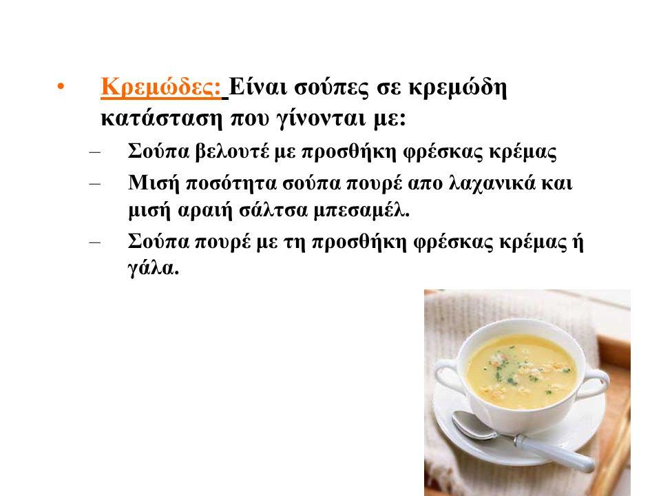 Κρεμώδες: Είναι σούπες σε κρεμώδη κατάσταση που γίνονται με: –Σ–Σούπα βελουτέ με προσθήκη φρέσκας κρέμας –Μ–Μισή ποσότητα σούπα πουρέ απο λαχανικά και