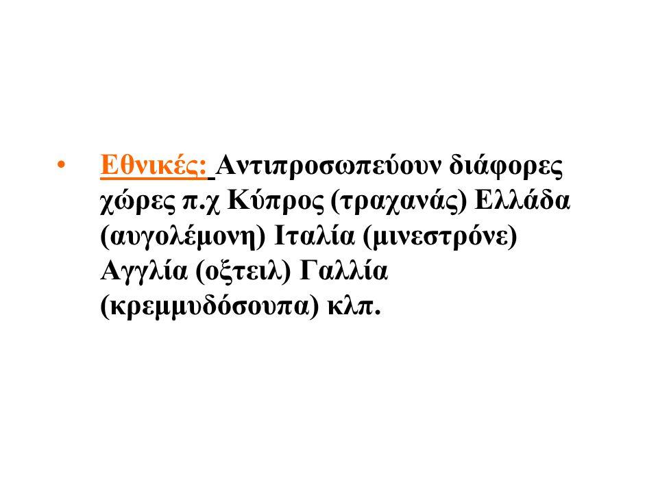 Εθνικές: Αντιπροσωπεύουν διάφορες χώρες π.χ Κύπρος (τραχανάς) Ελλάδα (αυγολέμονη) Ιταλία (μινεστρόνε) Αγγλία (οξτειλ) Γαλλία (κρεμμυδόσουπα) κλπ.