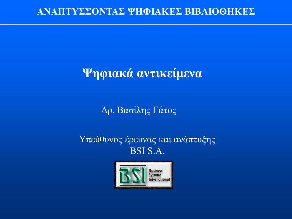 Δρ. Βασίλης Γάτος Υπεύθυνος έρευνας και ανάπτυξης BSI S.A. Ψηφιακά αντικείμενα ΑΝΑΠΤΥΣΣΟΝΤΑΣ ΨΗΦΙΑΚΕΣ ΒΙΒΛΙΟΘΗΚΕΣ