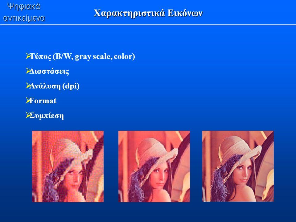 Ψηφιακάαντικείμενα Χαρακτηριστικά Εικόνων  Τύπος (B/W, gray scale, color)  Διαστάσεις  Ανάλυση (dpi)  Format  Συμπίεση