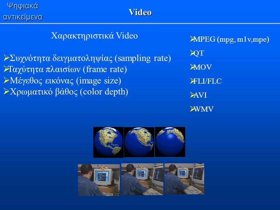 Ψηφιακάαντικείμενα Video  MPEG (mpg, m1v,mpe)  QT  MOV  FLI/FLC  AVI  WMV Χαρακτηριστικά Video  Συχνότητα δειγματοληψίας (sampling rate)  Ταχύ