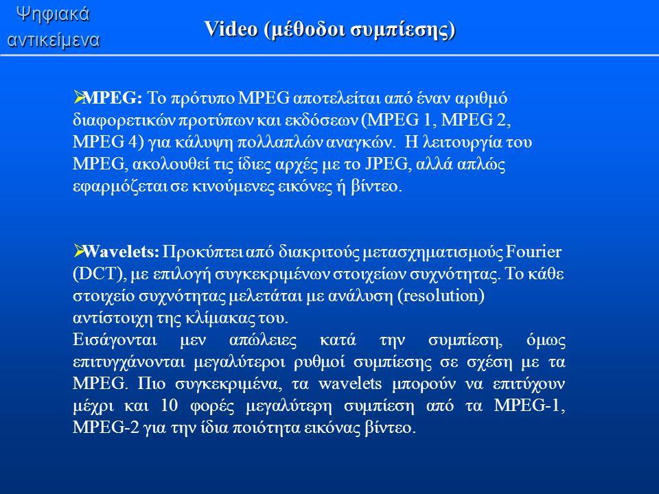 Ψηφιακάαντικείμενα Video (μέθοδοι συμπίεσης)  MPEG: To πρότυπο MPEG αποτελείται από έναν αριθμό διαφορετικών προτύπων και εκδόσεων (MPEG 1, MPEG 2, M