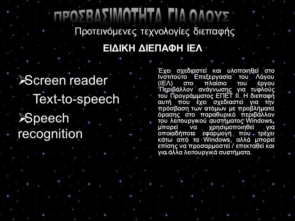 Προτεινόμενες τεχνολογίες διεπαφής ΕΙΔΙΚΗ ΔΙΕΠΑΦΗ ΙΕΛ  Screen reader Text-to-speech  Speech recognition Έχει σχεδιαστεί και υλοποιηθεί στο Ινστιτούτο Επεξεργασία του Λόγου (ΙΕΛ) στο πλαίσιο του έργου 'Περιβάλλον ανάγνωσης για τυφλούς του Προγράμματος ΕΠΕΤ ΙΙ.